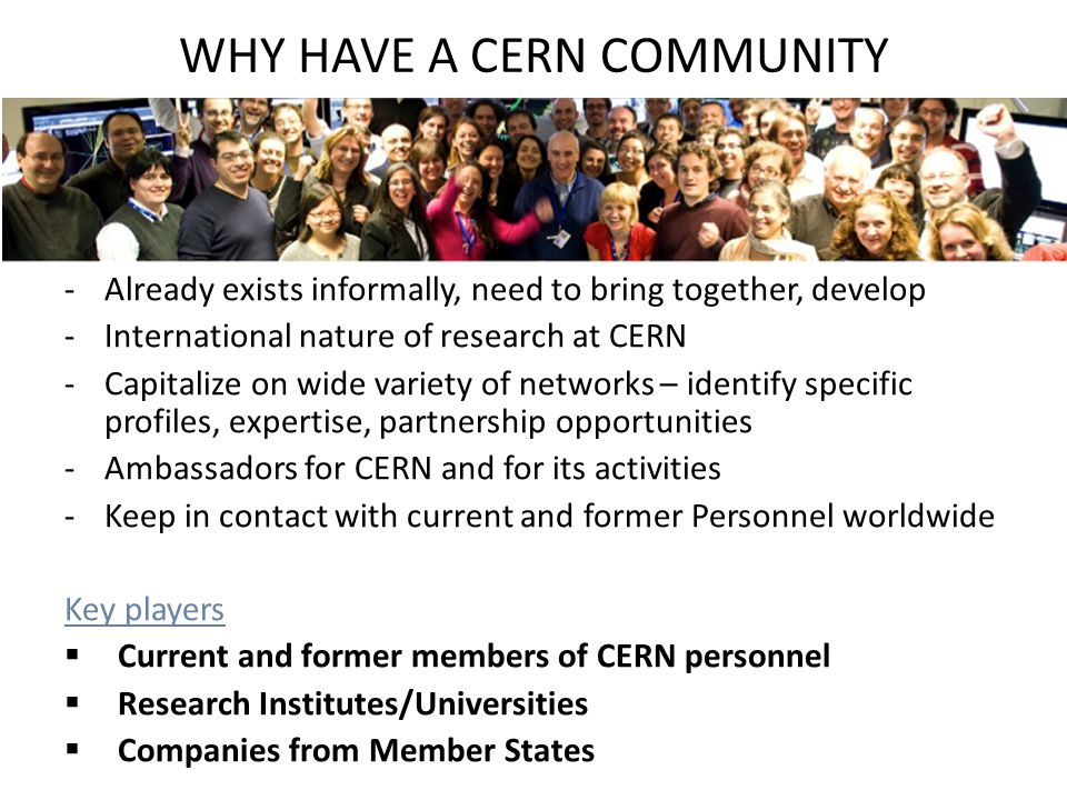 WHY HAVE A CERN COMMUNITY -Already exists informally, need to bring together, develop -International nature of research at CERN -Capitalize on wide variety of networks – identify specific profiles, expertise, partnership opportunities -Ambassadors for CERN and for its activities -Keep in contact with current and former Personnel worldwide Key players  Current and former members of CERN personnel  Research Institutes/Universities  Companies from Member States