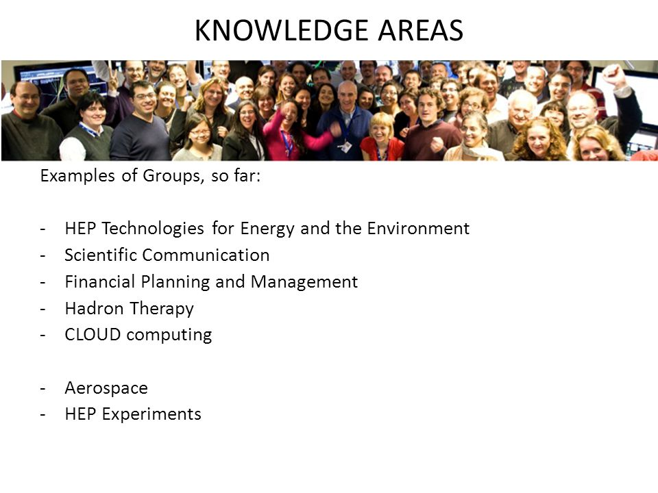 KNOWLEDGE AREAS Examples of Groups, so far: -HEP Technologies for Energy and the Environment -Scientific Communication -Financial Planning and Management -Hadron Therapy -CLOUD computing -Aerospace -HEP Experiments