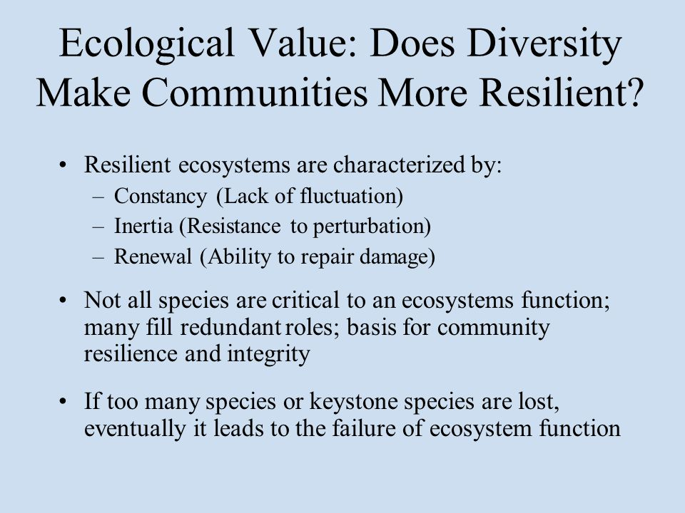Ecological Value: Does Diversity Make Communities More Resilient? Resilient ecosystems are characterized by: –Constancy (Lack of fluctuation) –Inertia