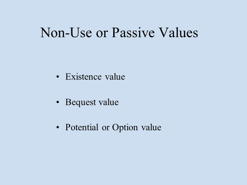 Non-Use or Passive Values Existence value Bequest value Potential or Option value