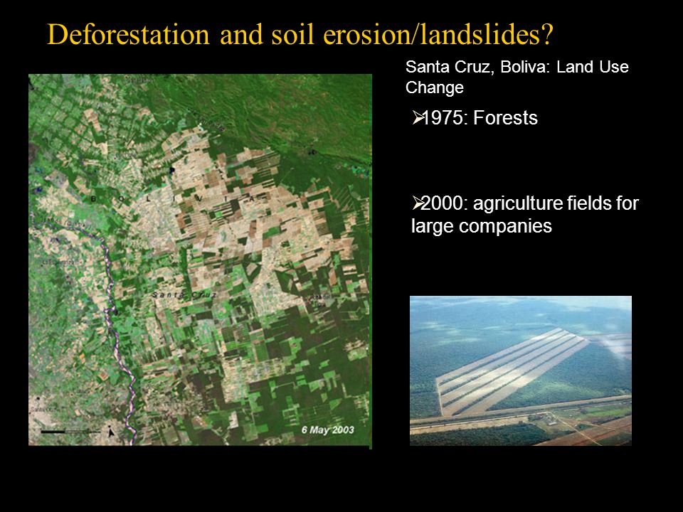 Santa Cruz, Boliva: Land Use Change Body text  1975: Forests  2000: agriculture fields for large companies Deforestation and soil erosion/landslides