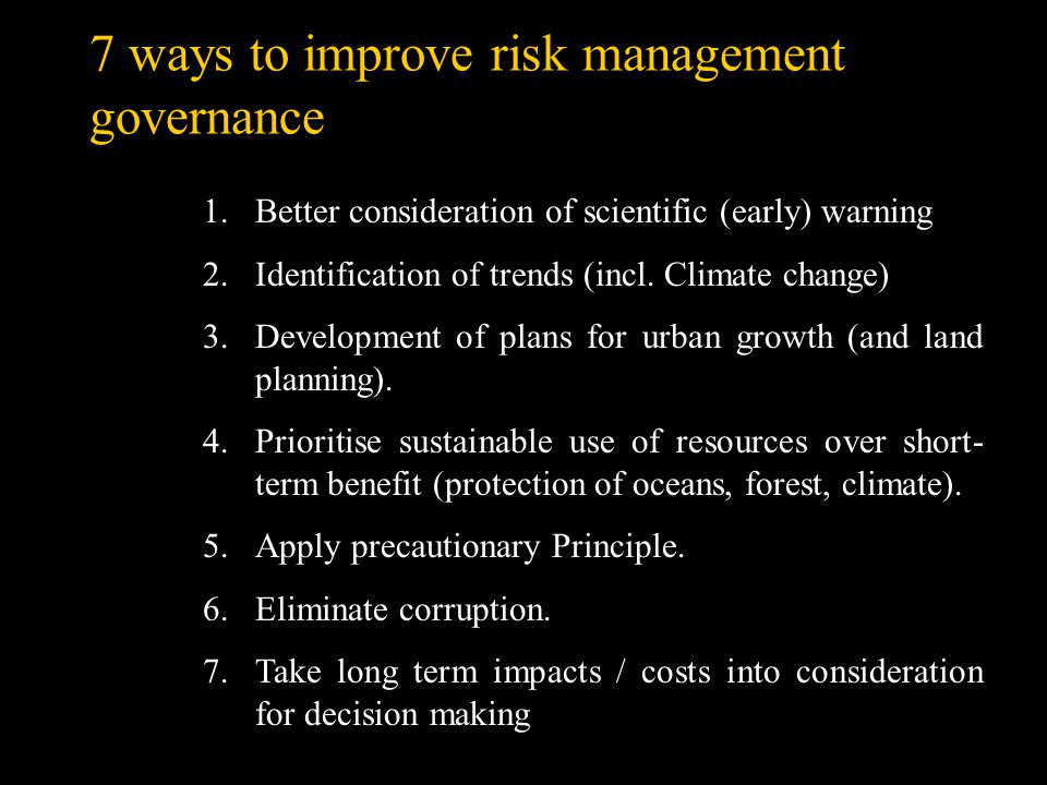 7 ways to improve risk management governance 1.Better consideration of scientific (early) warning 2.Identification of trends (incl. Climate change) 3.