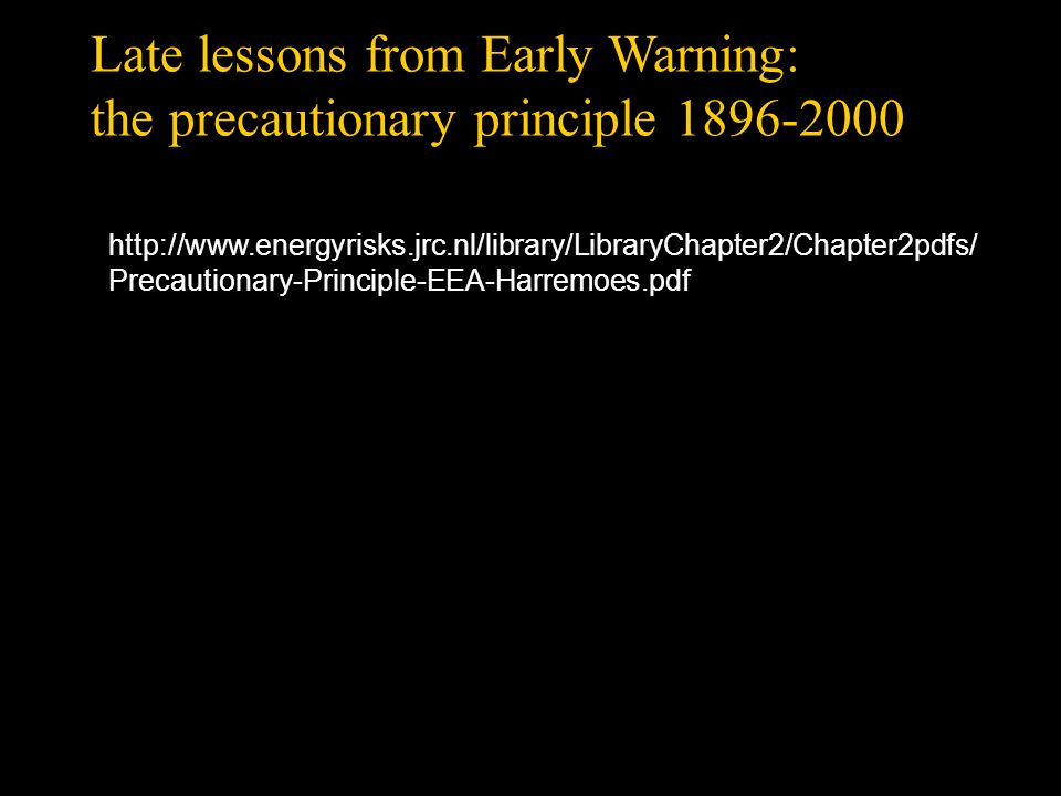 Late lessons from Early Warning: the precautionary principle 1896-2000 http://www.energyrisks.jrc.nl/library/LibraryChapter2/Chapter2pdfs/ Precautionary-Principle-EEA-Harremoes.pdf