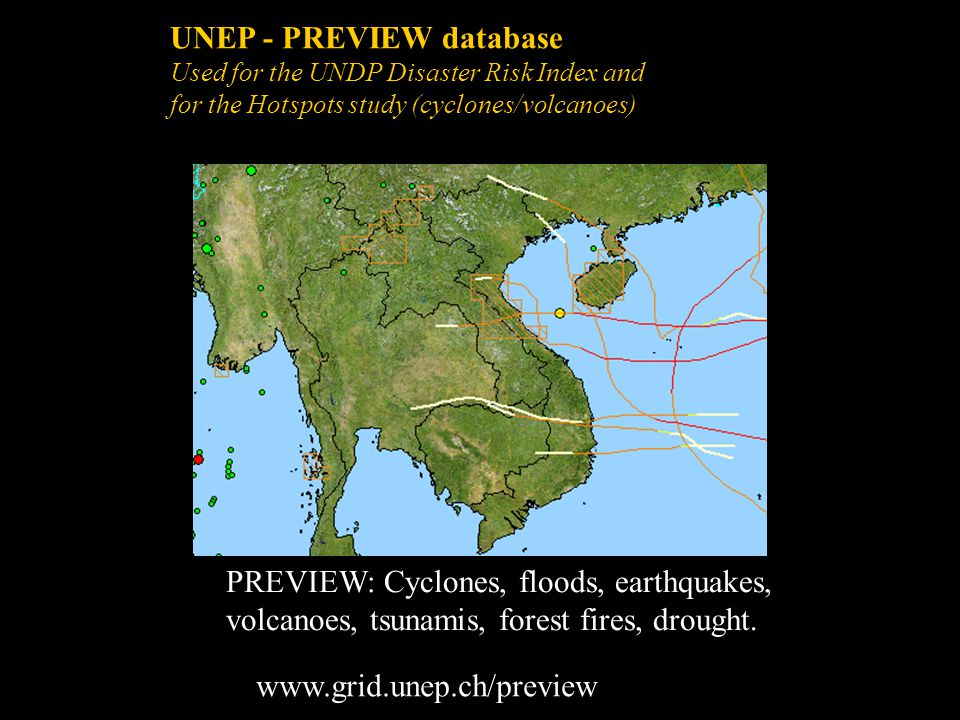 UNEP - PREVIEW database Used for the UNDP Disaster Risk Index and for the Hotspots study (cyclones/volcanoes) PREVIEW: Cyclones, floods, earthquakes,