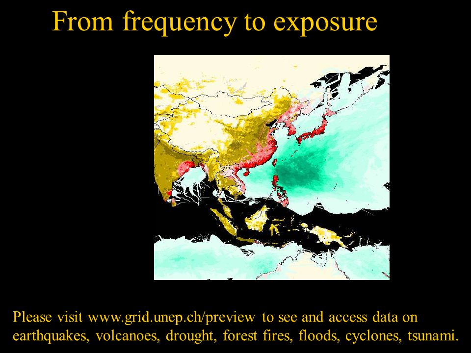 From frequency to exposuresique Please visit www.grid.unep.ch/preview to see and access data on earthquakes, volcanoes, drought, forest fires, floods, cyclones, tsunami.