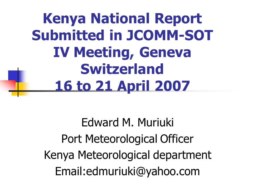 Kenya National Report Submitted in JCOMM-SOT IV Meeting, Geneva Switzerland 16 to 21 April 2007 Edward M.