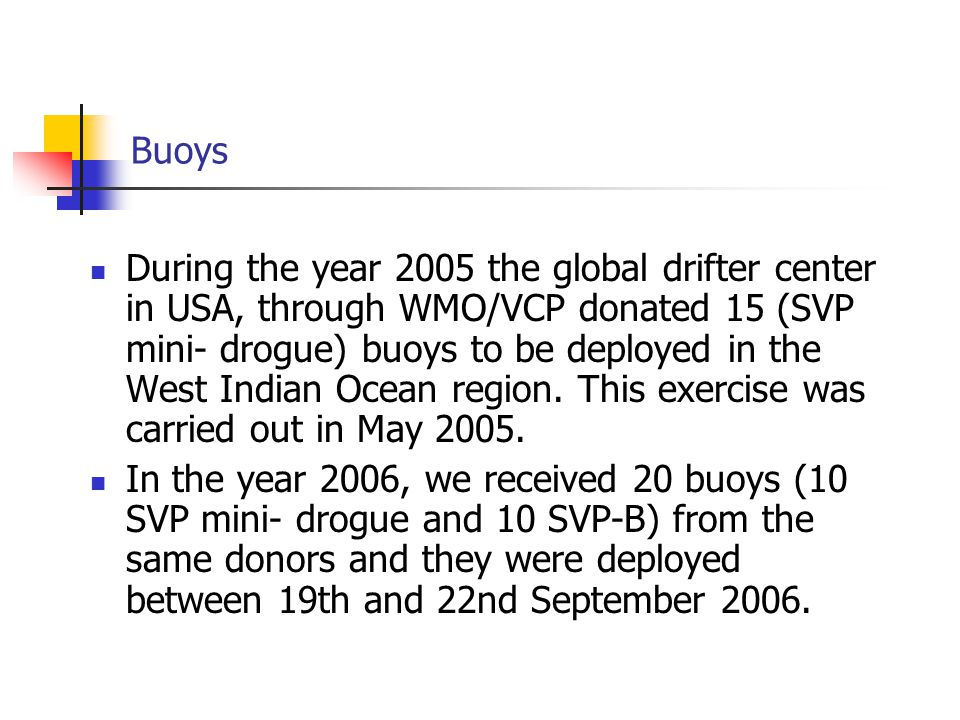 Buoys During the year 2005 the global drifter center in USA, through WMO/VCP donated 15 (SVP mini- drogue) buoys to be deployed in the West Indian Ocean region.