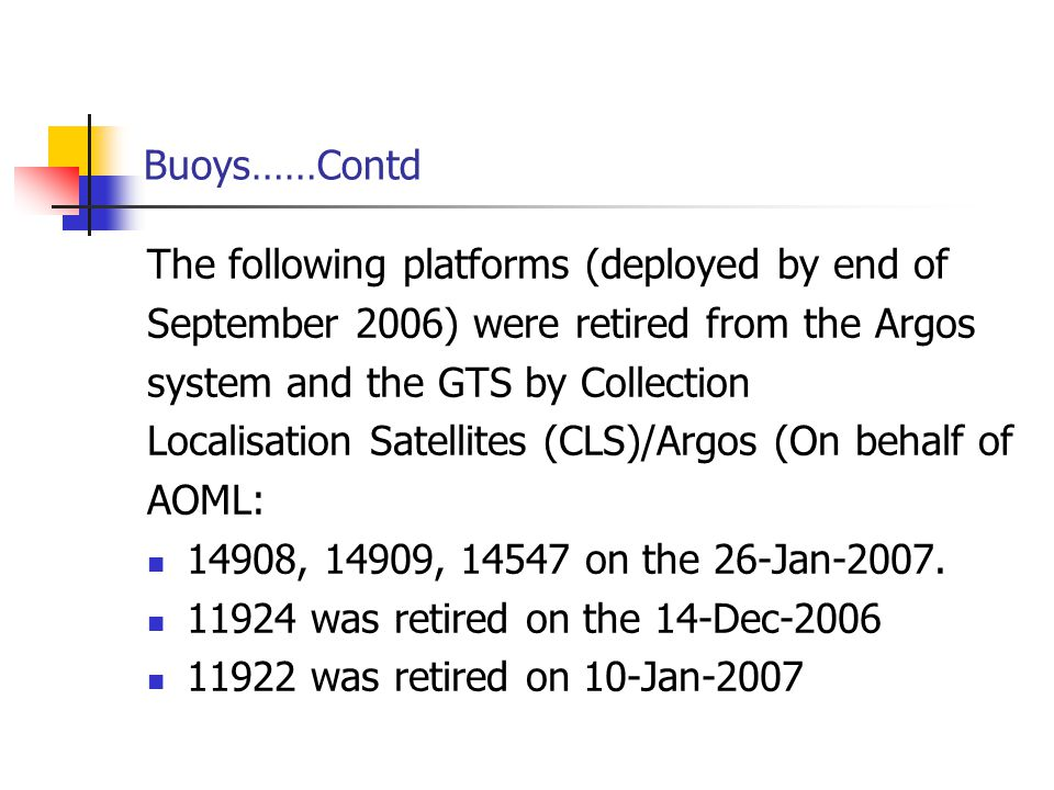 Buoys……Contd The following platforms (deployed by end of September 2006) were retired from the Argos system and the GTS by Collection Localisation Satellites (CLS)/Argos (On behalf of AOML: 14908, 14909, 14547 on the 26-Jan-2007.