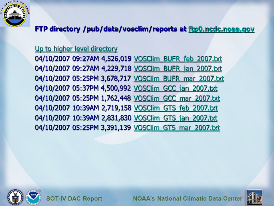 SOT-IV DAC ReportNOAA's National Climatic Data Center FTP directory /pub/data/vosclim/reports at ftp0.ncdc.noaa.gov ftp0.ncdc.noaa.gov Up to higher level directory Up to higher level directory 04/10/2007 09:27AM 4,526,019 VOSClim_BUFR_feb_2007.txt VOSClim_BUFR_feb_2007.txt 04/10/2007 09:27AM 4,229,718 VOSClim_BUFR_jan_2007.txt VOSClim_BUFR_jan_2007.txt 04/10/2007 05:25PM 3,678,717 VOSClim_BUFR_mar_2007.txt VOSClim_BUFR_mar_2007.txt 04/10/2007 05:37PM 4,500,992 VOSClim_GCC_jan_2007.txt VOSClim_GCC_jan_2007.txt 04/10/2007 05:25PM 1,762,448 VOSClim_GCC_mar_2007.txt VOSClim_GCC_mar_2007.txt 04/10/2007 10:39AM 2,719,158 VOSClim_GTS_feb_2007.txt VOSClim_GTS_feb_2007.txt 04/10/2007 10:39AM 2,831,830 VOSClim_GTS_jan_2007.txt VOSClim_GTS_jan_2007.txt 04/10/2007 05:25PM 3,391,139 VOSClim_GTS_mar_2007.txt VOSClim_GTS_mar_2007.txt