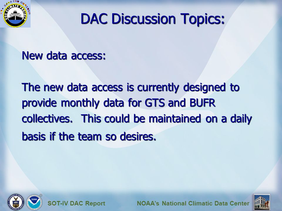 SOT-IV DAC ReportNOAA's National Climatic Data Center DAC Discussion Topics: New data access: The new data access is currently designed to provide monthly data for GTS and BUFR collectives.