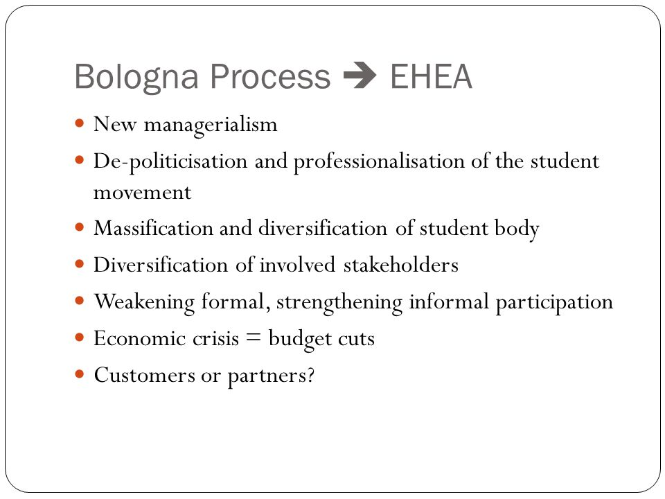 Bologna Process  EHEA New managerialism De-politicisation and professionalisation of the student movement Massification and diversification of student body Diversification of involved stakeholders Weakening formal, strengthening informal participation Economic crisis = budget cuts Customers or partners