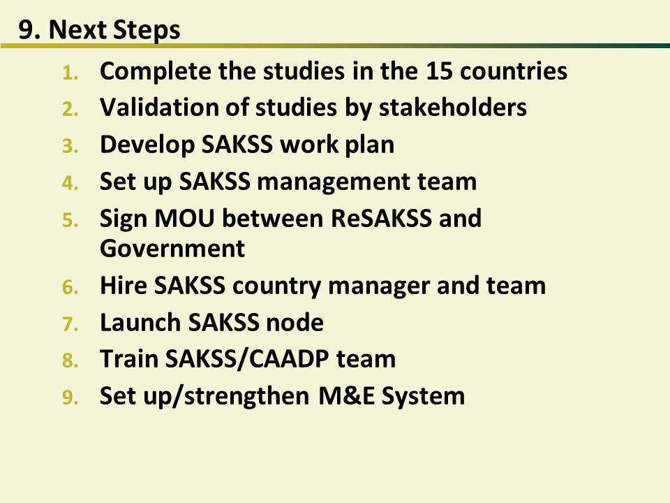 9. Next Steps 1. Complete the studies in the 15 countries 2. Validation of studies by stakeholders 3. Develop SAKSS work plan 4. Set up SAKSS manageme