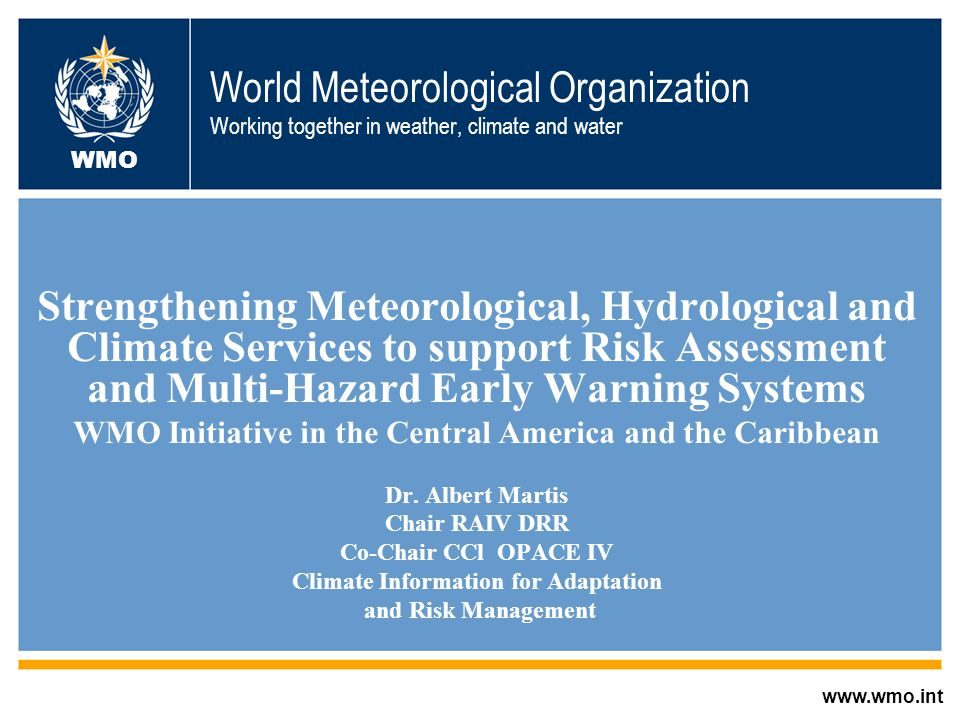 World Meteorological Organization Working together in weather, climate and water Strengthening Meteorological, Hydrological and Climate Services to support Risk Assessment and Multi-Hazard Early Warning Systems WMO Initiative in the Central America and the Caribbean Dr.