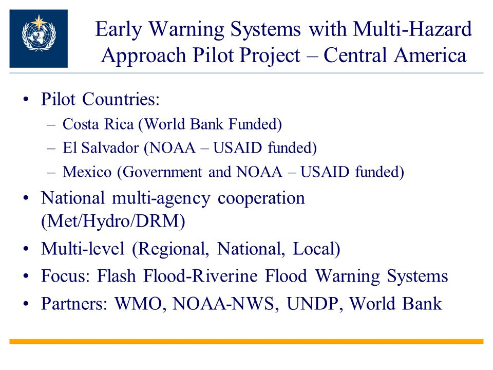 Early Warning Systems with Multi-Hazard Approach Pilot Project – Central America Pilot Countries: –Costa Rica (World Bank Funded) –El Salvador (NOAA – USAID funded) –Mexico (Government and NOAA – USAID funded) National multi-agency cooperation (Met/Hydro/DRM) Multi-level (Regional, National, Local) Focus: Flash Flood-Riverine Flood Warning Systems Partners: WMO, NOAA-NWS, UNDP, World Bank