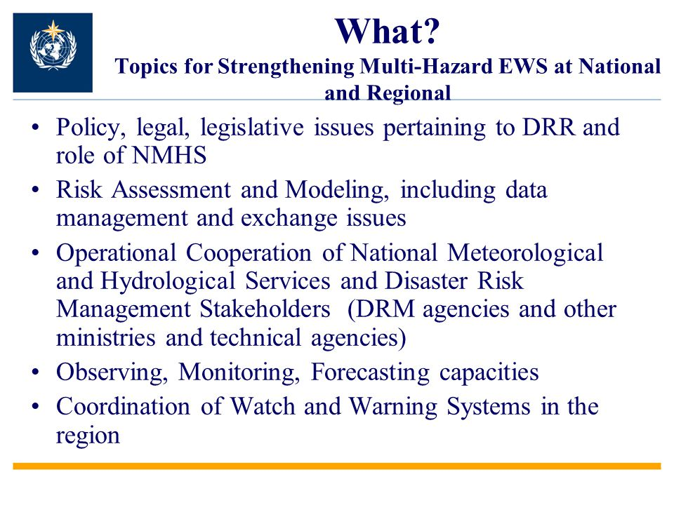 What? Topics for Strengthening Multi-Hazard EWS at National and Regional Policy, legal, legislative issues pertaining to DRR and role of NMHS Risk Ass