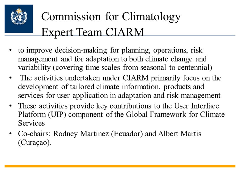 Commission for Climatology Expert Team CIARM to improve decision-making for planning, operations, risk management and for adaptation to both climate change and variability (covering time scales from seasonal to centennial) The activities undertaken under CIARM primarily focus on the development of tailored climate information, products and services for user application in adaptation and risk management These activities provide key contributions to the User Interface Platform (UIP) component of the Global Framework for Climate Services Co-chairs: Rodney Martinez (Ecuador) and Albert Martis (Curaçao).