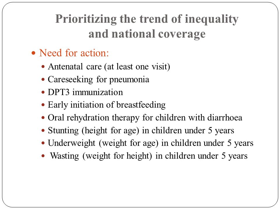 Prioritizing the trend of inequality and national coverage Need for action: Antenatal care (at least one visit) Careseeking for pneumonia DPT3 immunization Early initiation of breastfeeding Oral rehydration therapy for children with diarrhoea Stunting (height for age) in children under 5 years Underweight (weight for age) in children under 5 years Wasting (weight for height) in children under 5 years