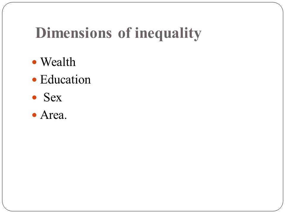 Dimensions of inequality Wealth Education Sex Area.