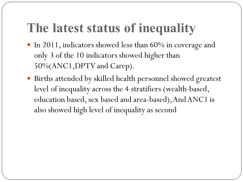 The latest status of inequality In 2011, indicators showed less than 60% in coverage and only 3 of the 10 indicators showed higher than 50%(ANC1,DPTV and Carep).