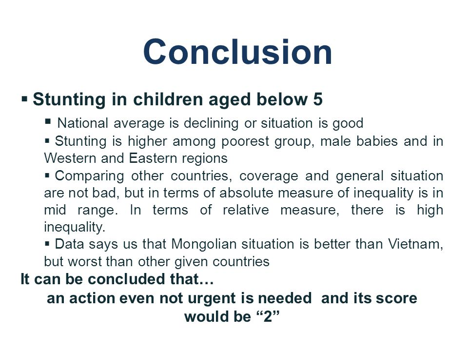 Conclusion  Stunting in children aged below 5  National average is declining or situation is good  Stunting is higher among poorest group, male babies and in Western and Eastern regions  Comparing other countries, coverage and general situation are not bad, but in terms of absolute measure of inequality is in mid range.