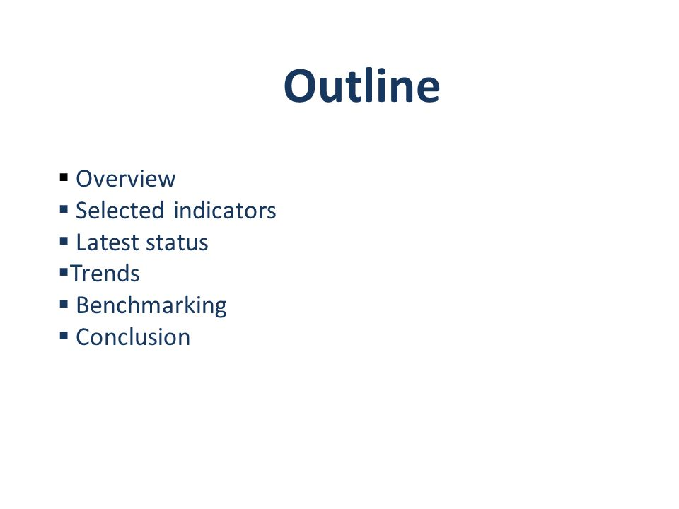 Outline  Overview  Selected indicators  Latest status  Trends  Benchmarking  Conclusion