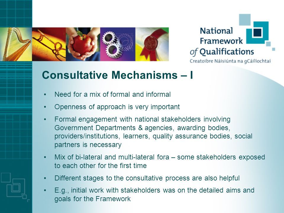 Consultative Mechanisms – I Need for a mix of formal and informal Openness of approach is very important Formal engagement with national stakeholders involving Government Departments & agencies, awarding bodies, providers/institutions, learners, quality assurance bodies, social partners is necessary Mix of bi-lateral and multi-lateral fora – some stakeholders exposed to each other for the first time Different stages to the consultative process are also helpful E.g., initial work with stakeholders was on the detailed aims and goals for the Framework