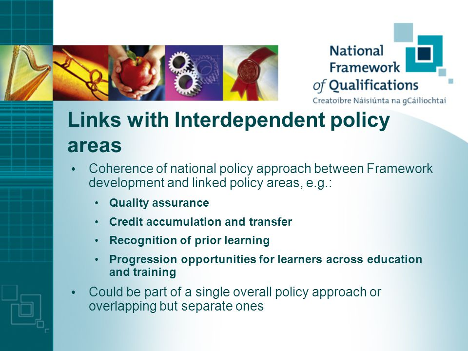 Links with Interdependent policy areas Coherence of national policy approach between Framework development and linked policy areas, e.g.: Quality assurance Credit accumulation and transfer Recognition of prior learning Progression opportunities for learners across education and training Could be part of a single overall policy approach or overlapping but separate ones