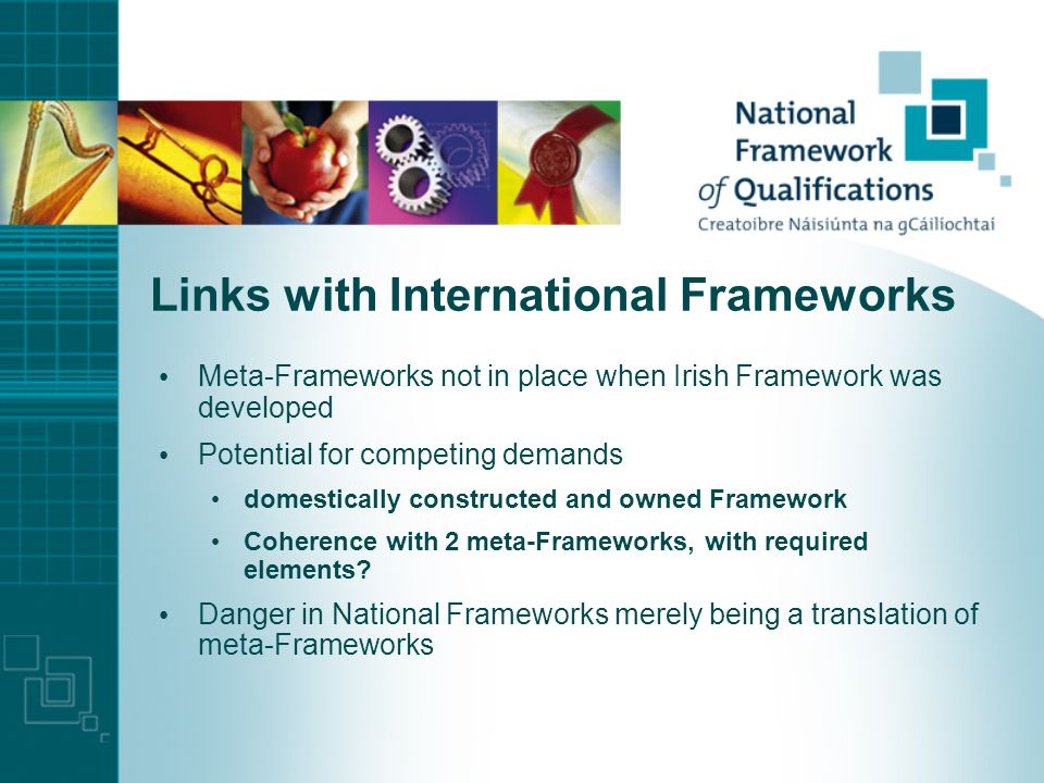Links with International Frameworks Meta-Frameworks not in place when Irish Framework was developed Potential for competing demands domestically constructed and owned Framework Coherence with 2 meta-Frameworks, with required elements.