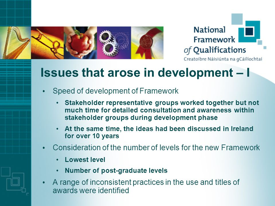 Issues that arose in development – I Speed of development of Framework Stakeholder representative groups worked together but not much time for detailed consultation and awareness within stakeholder groups during development phase At the same time, the ideas had been discussed in Ireland for over 10 years Consideration of the number of levels for the new Framework Lowest level Number of post-graduate levels A range of inconsistent practices in the use and titles of awards were identified
