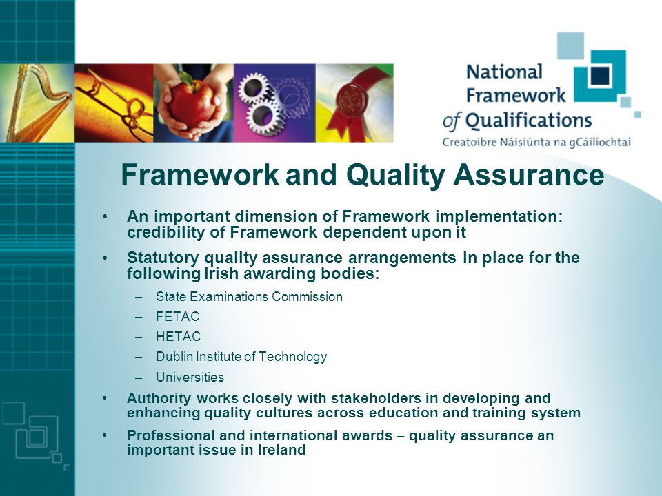 Framework and Quality Assurance An important dimension of Framework implementation: credibility of Framework dependent upon it Statutory quality assurance arrangements in place for the following Irish awarding bodies: –State Examinations Commission –FETAC –HETAC –Dublin Institute of Technology –Universities Authority works closely with stakeholders in developing and enhancing quality cultures across education and training system Professional and international awards – quality assurance an important issue in Ireland
