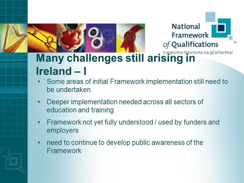 Many challenges still arising in Ireland – I Some areas of initial Framework implementation still need to be undertaken Deeper implementation needed across all sectors of education and training Framework not yet fully understood / used by funders and employers need to continue to develop public awareness of the Framework