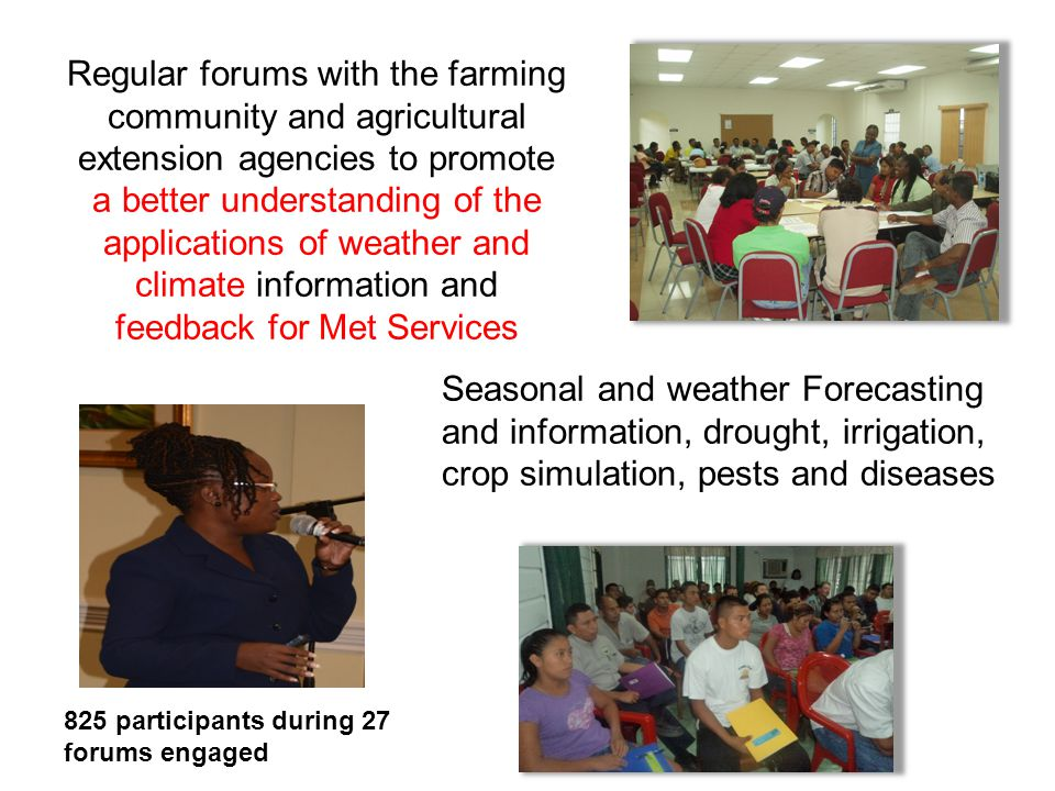 Regular forums with the farming community and agricultural extension agencies to promote a better understanding of the applications of weather and climate information and feedback for Met Services Seasonal and weather Forecasting and information, drought, irrigation, crop simulation, pests and diseases 825 participants during 27 forums engaged