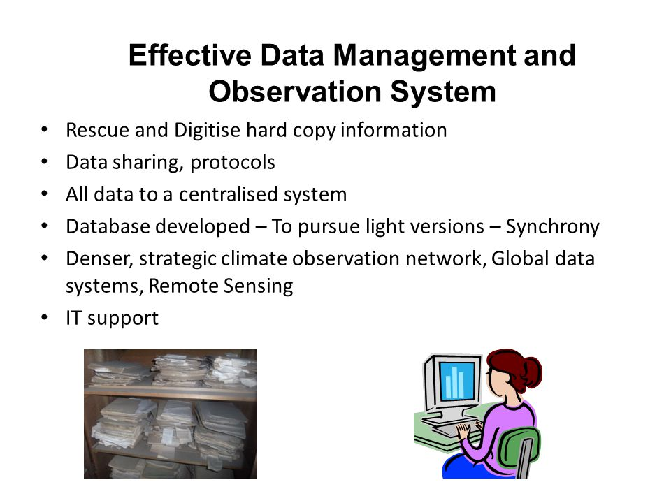 Effective Data Management and Observation System Rescue and Digitise hard copy information Data sharing, protocols All data to a centralised system Database developed – To pursue light versions – Synchrony Denser, strategic climate observation network, Global data systems, Remote Sensing IT support