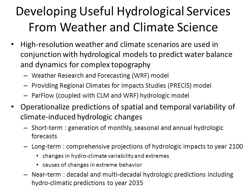 Developing Useful Hydrological Services From Weather and Climate Science High-resolution weather and climate scenarios are used in conjunction with hydrological models to predict water balance and dynamics for complex topography – Weather Research and Forecasting (WRF) model – Providing Regional Climates for Impacts Studies (PRECIS) model – ParFlow (coupled with CLM and WRF) hydrologic model Operationalize predictions of spatial and temporal variability of climate-induced hydrologic changes – Short-term : generation of monthly, seasonal and annual hydrologic forecasts – Long-term : comprehensive projections of hydrologic impacts to year 2100 changes in hydro-climate variability and extremes causes of changes in extreme behavior – Near-term : decadal and multi-decadal hydrologic predictions including hydro-climatic predictions to year 2035