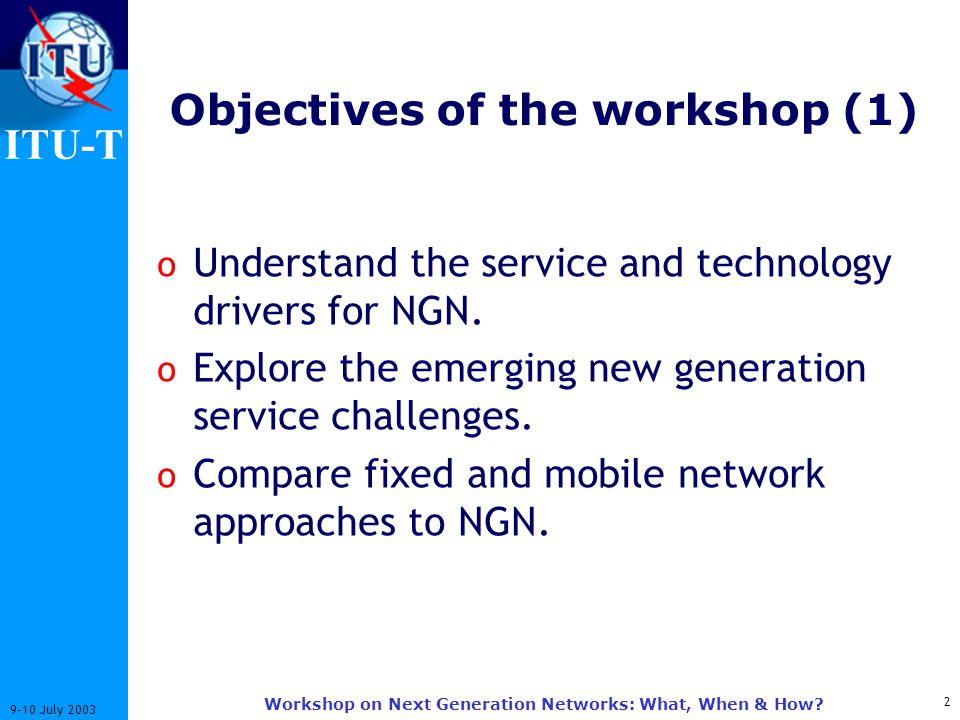 ITU-T 2 9-10 July 2003 Workshop on Next Generation Networks: What, When & How? Objectives of the workshop (1) o Understand the service and technology