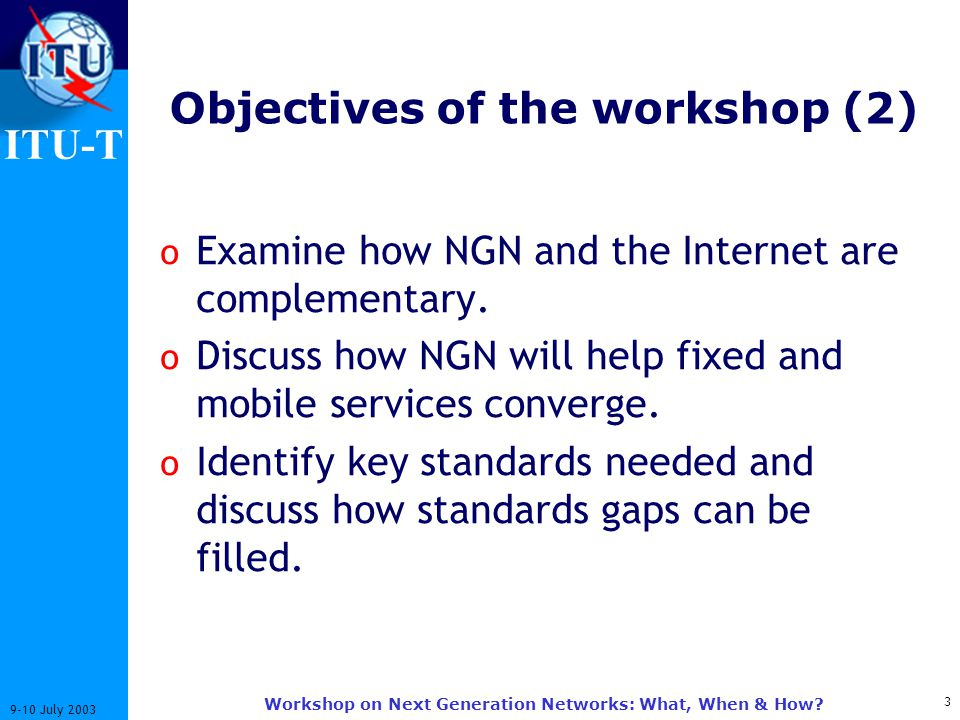 ITU-T 3 9-10 July 2003 Workshop on Next Generation Networks: What, When & How? Objectives of the workshop (2) o Examine how NGN and the Internet are c