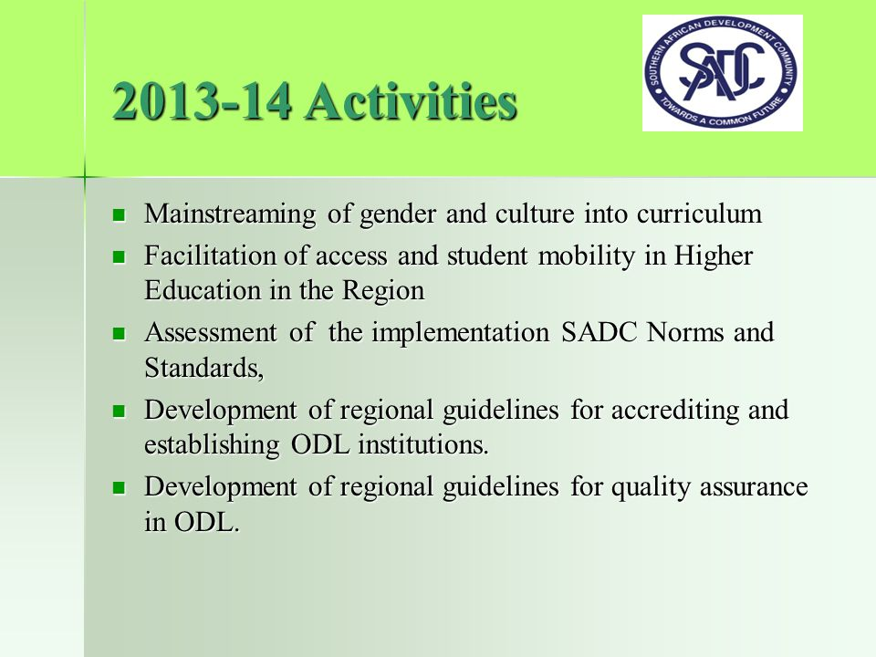 2013-14 Activities Mainstreaming of gender and culture into curriculum Mainstreaming of gender and culture into curriculum Facilitation of access and student mobility in Higher Education in the Region Facilitation of access and student mobility in Higher Education in the Region Assessment of the implementation SADC Norms and Standards, Assessment of the implementation SADC Norms and Standards, Development of regional guidelines for accrediting and establishing ODL institutions.