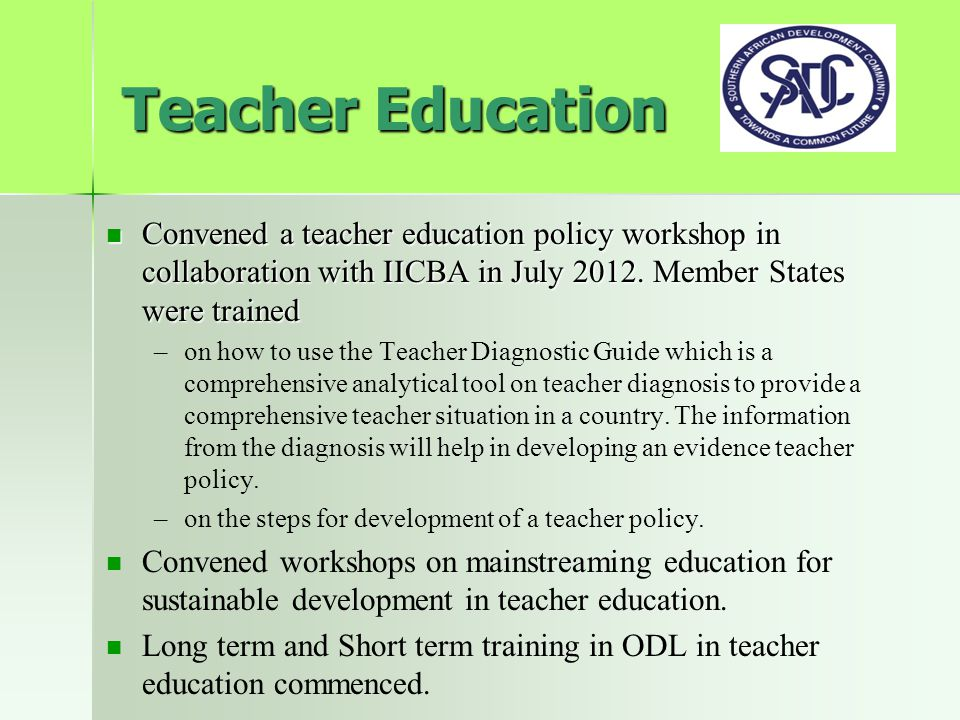Teacher Education Convened a teacher education policy workshop in collaboration with IICBA in July 2012. Member States were trained Convened a teacher
