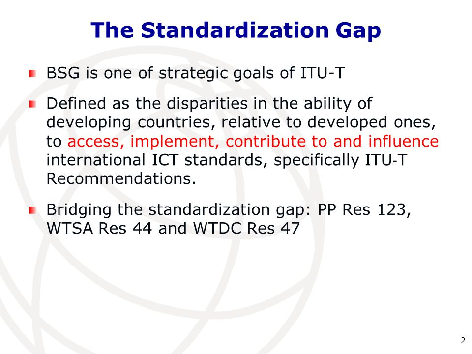 The Standardization Gap BSG is one of strategic goals of ITU-T Defined as the disparities in the ability of developing countries, relative to develope