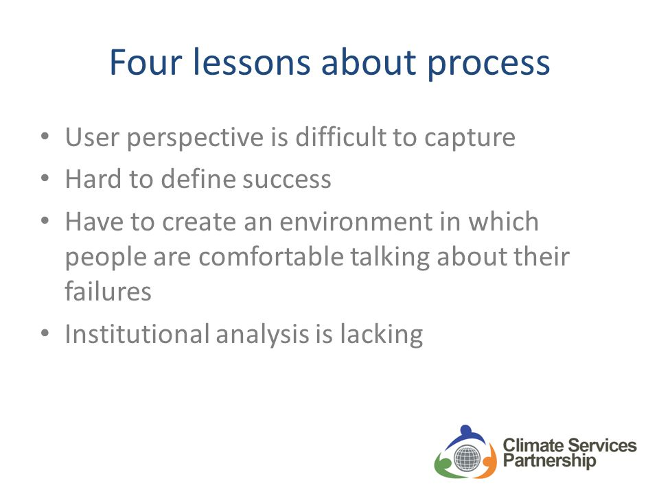 Four lessons about process User perspective is difficult to capture Hard to define success Have to create an environment in which people are comfortable talking about their failures Institutional analysis is lacking