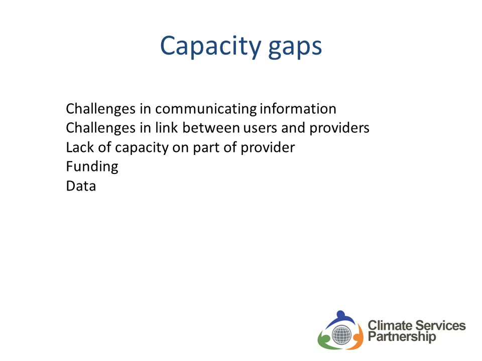 Case study analysis: Four lessons Human capacity is key and requires continuous investment Bridging & tailoring takes time Working with existing infrastructure can be extremely effective Climate services should be part of a larger risk management strategy