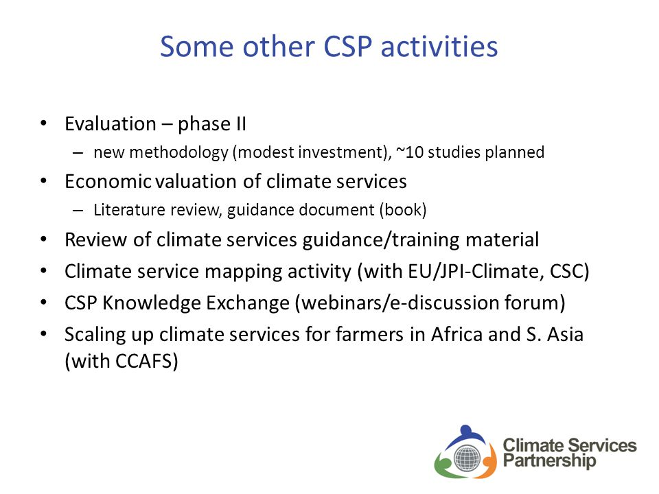 Some other CSP activities Evaluation – phase II – new methodology (modest investment), ~10 studies planned Economic valuation of climate services – Literature review, guidance document (book) Review of climate services guidance/training material Climate service mapping activity (with EU/JPI-Climate, CSC) CSP Knowledge Exchange (webinars/e-discussion forum) Scaling up climate services for farmers in Africa and S.