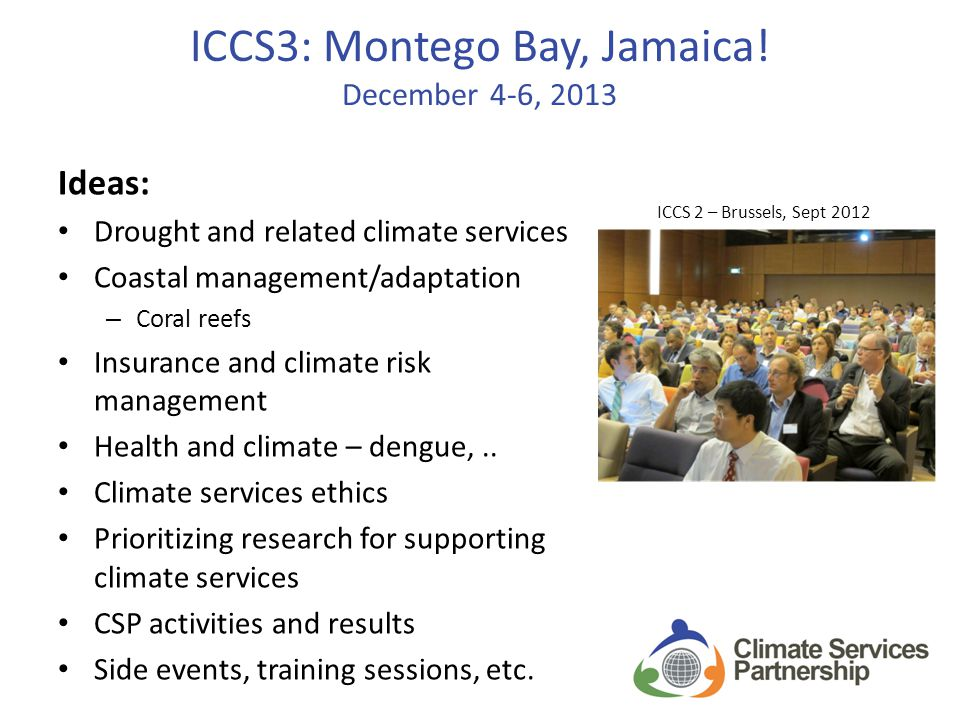ICCS3: Montego Bay, Jamaica! December 4-6, 2013 Ideas: Drought and related climate services Coastal management/adaptation – Coral reefs Insurance and
