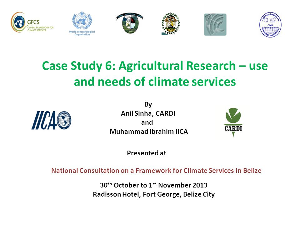 Case Study 6: Agricultural Research – use and needs of climate services National Consultation on a Framework for Climate Services in Belize By Anil Si