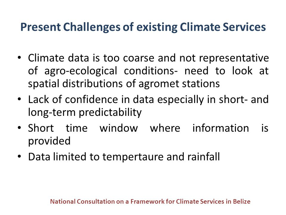 Present Challenges of existing Climate Services Climate data is too coarse and not representative of agro-ecological conditions- need to look at spati