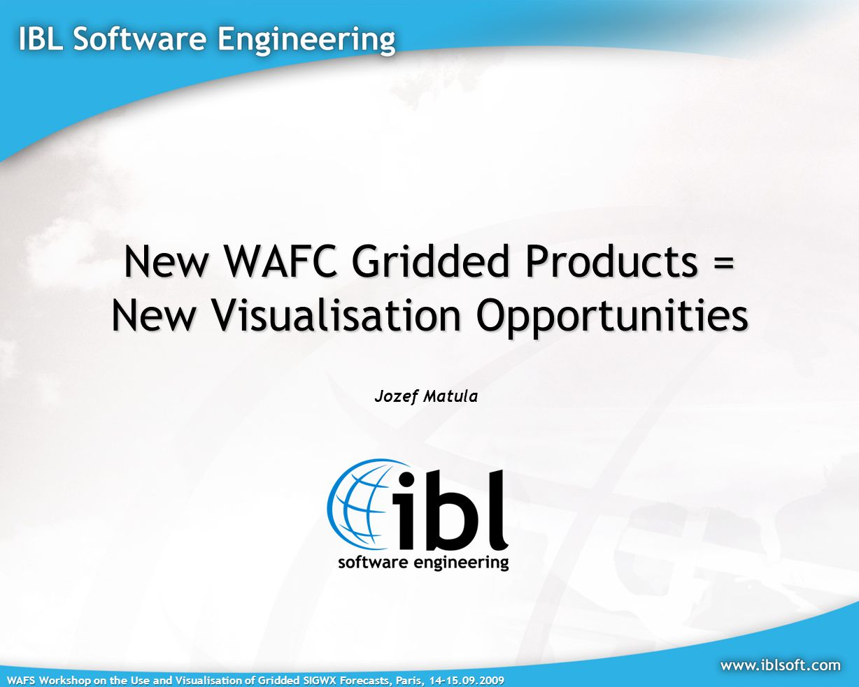 WAFS Workshop on the Use and Visualisation of Gridded SIGWX Forecasts, Paris, 14-15.09.2009 New WAFC Gridded Products = New Visualisation Opportunities Jozef Matula