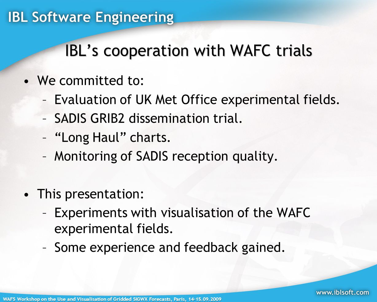 WAFS Workshop on the Use and Visualisation of Gridded SIGWX Forecasts, Paris, 14-15.09.2009 IBL's cooperation with WAFC trials We committed to: –Evaluation of UK Met Office experimental fields.
