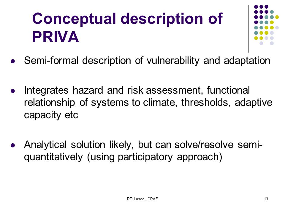 RD Lasco, ICRAF13 Conceptual description of PRIVA Semi-formal description of vulnerability and adaptation Integrates hazard and risk assessment, functional relationship of systems to climate, thresholds, adaptive capacity etc Analytical solution likely, but can solve/resolve semi- quantitatively (using participatory approach)