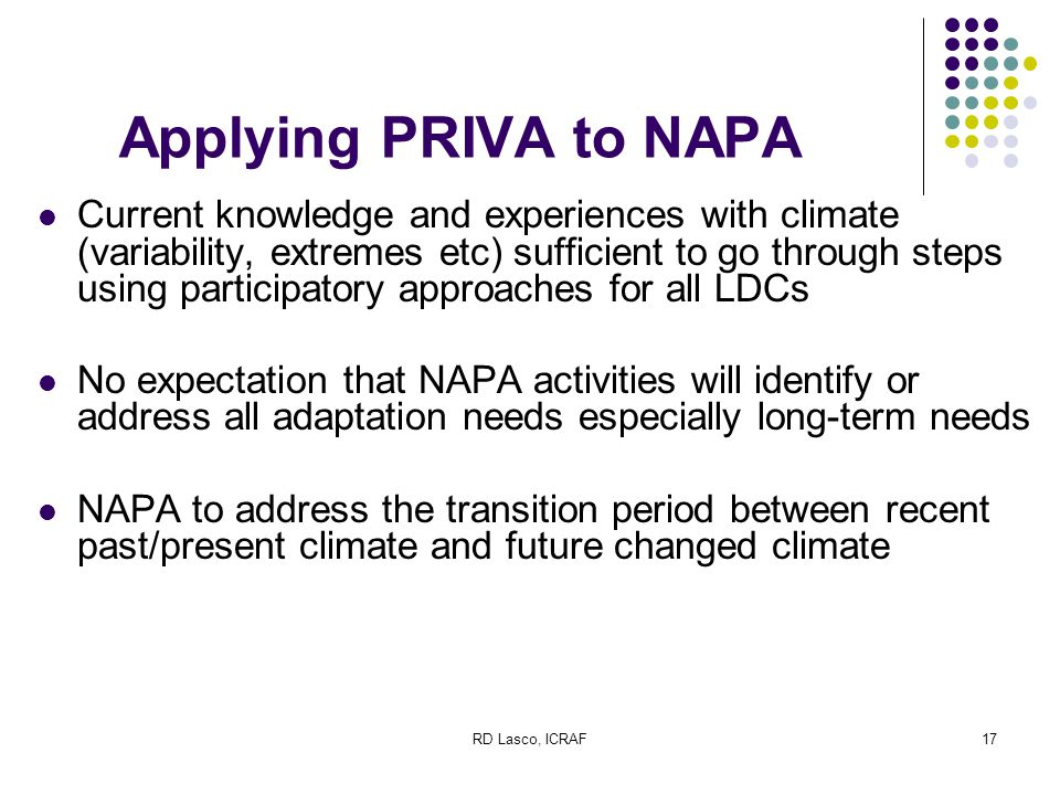 RD Lasco, ICRAF17 Applying PRIVA to NAPA Current knowledge and experiences with climate (variability, extremes etc) sufficient to go through steps using participatory approaches for all LDCs No expectation that NAPA activities will identify or address all adaptation needs especially long-term needs NAPA to address the transition period between recent past/present climate and future changed climate