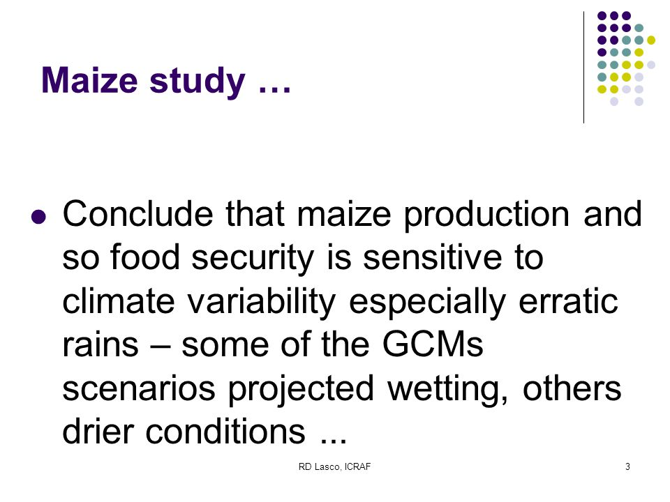 RD Lasco, ICRAF3 Maize study … Conclude that maize production and so food security is sensitive to climate variability especially erratic rains – some of the GCMs scenarios projected wetting, others drier conditions...